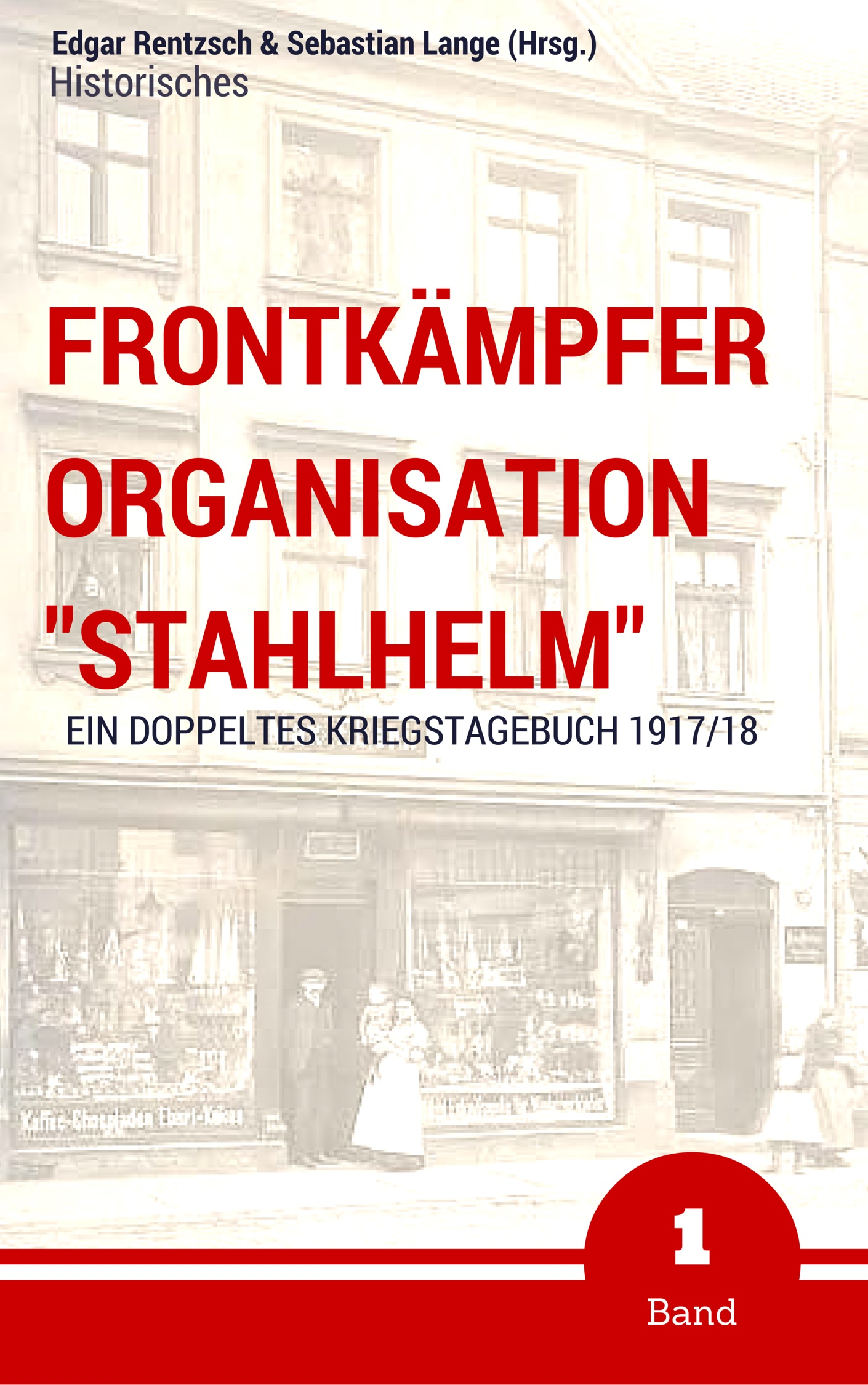 """Frontkämpfer Organisation """"Stahlhelm"""" – Band 1 Ein (doppeltes) Kriegstagebuch – 1917/18 Von: Edgar Rentzsch, Sebastian Lange (Hrsg.)"""