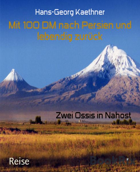 Hans-Georg Kaethner Mit 100 Mark nach Persien und lebendig zurück