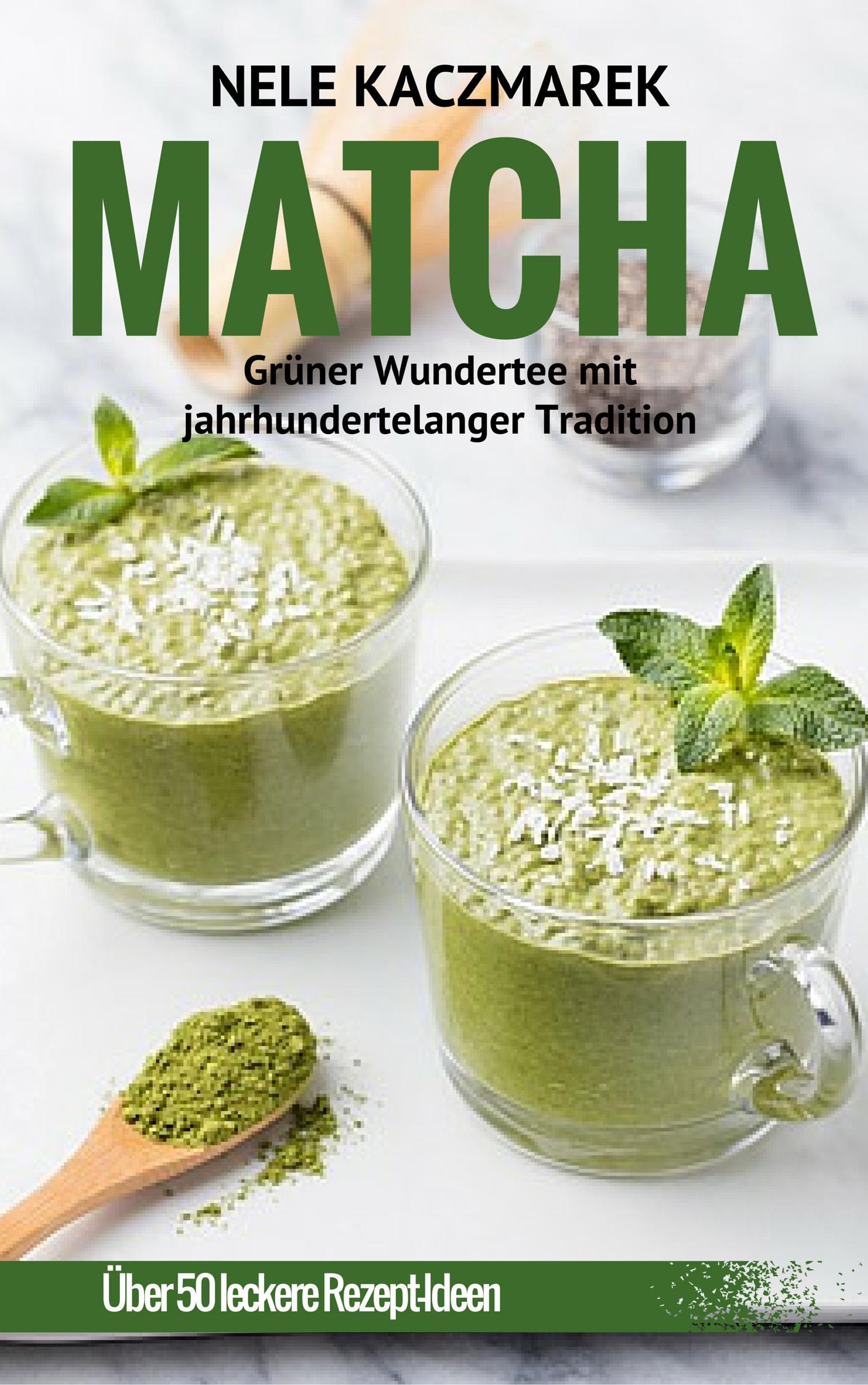 Nele Kaczmarek – Matcha – Grüner Wundertee mit jahrhundertelanger Tradition